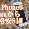 SIMロック解除できないauのiPhone6で格安SIMに乗り換えるのなら?